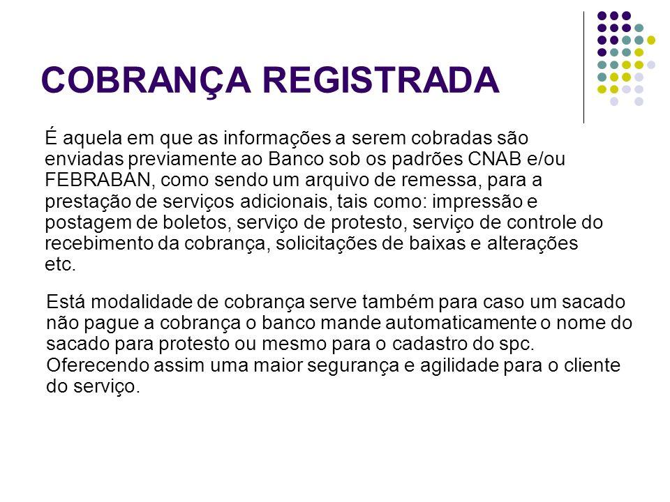 COBRANÇA REGISTRADA É aquela em que as informações a serem cobradas são enviadas previamente ao Banco sob os padrões CNAB e/ou FEBRABAN, como sendo um