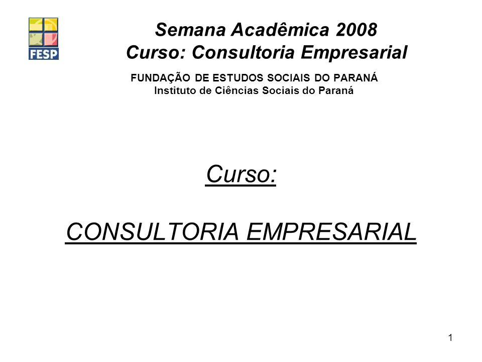 Semana Acadêmica 2008 Curso: Consultoria Empresarial 1 Curso: CONSULTORIA EMPRESARIAL FUNDAÇÃO DE ESTUDOS SOCIAIS DO PARANÁ Instituto de Ciências Sociais do Paraná