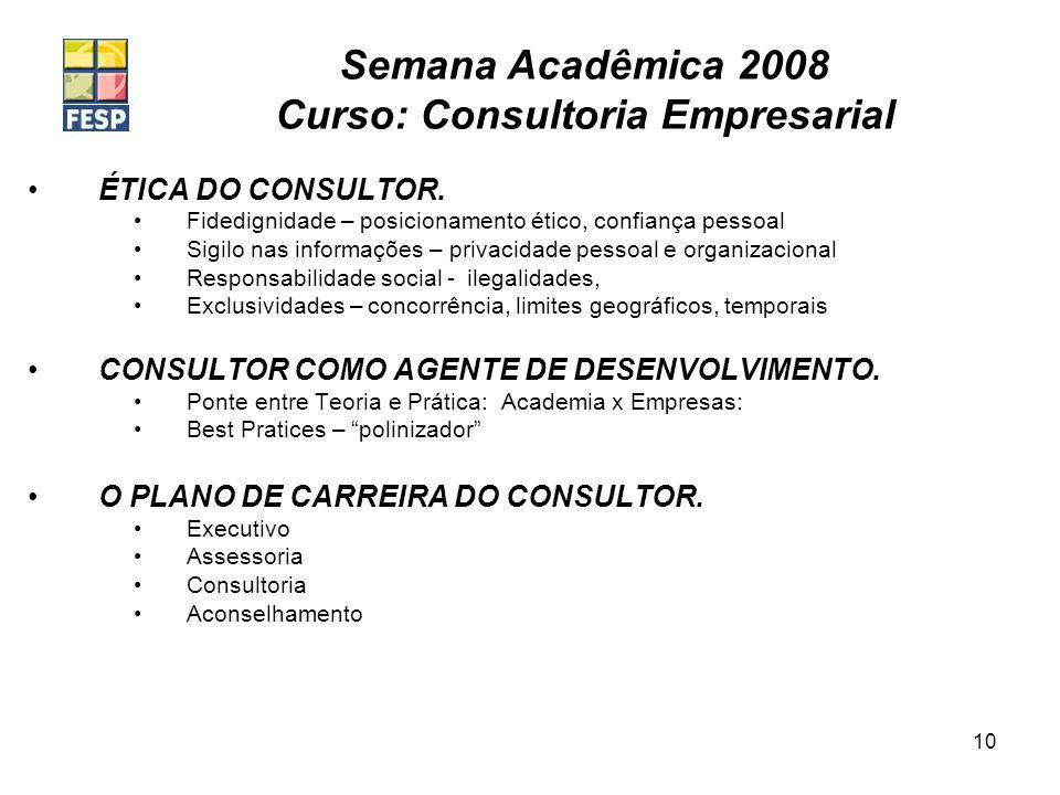 Semana Acadêmica 2008 Curso: Consultoria Empresarial 10 ÉTICA DO CONSULTOR. Fidedignidade – posicionamento ético, confiança pessoal Sigilo nas informa