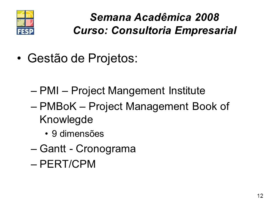 Semana Acadêmica 2008 Curso: Consultoria Empresarial 12 Gestão de Projetos: –PMI – Project Mangement Institute –PMBoK – Project Management Book of Knowlegde 9 dimensões –Gantt - Cronograma –PERT/CPM