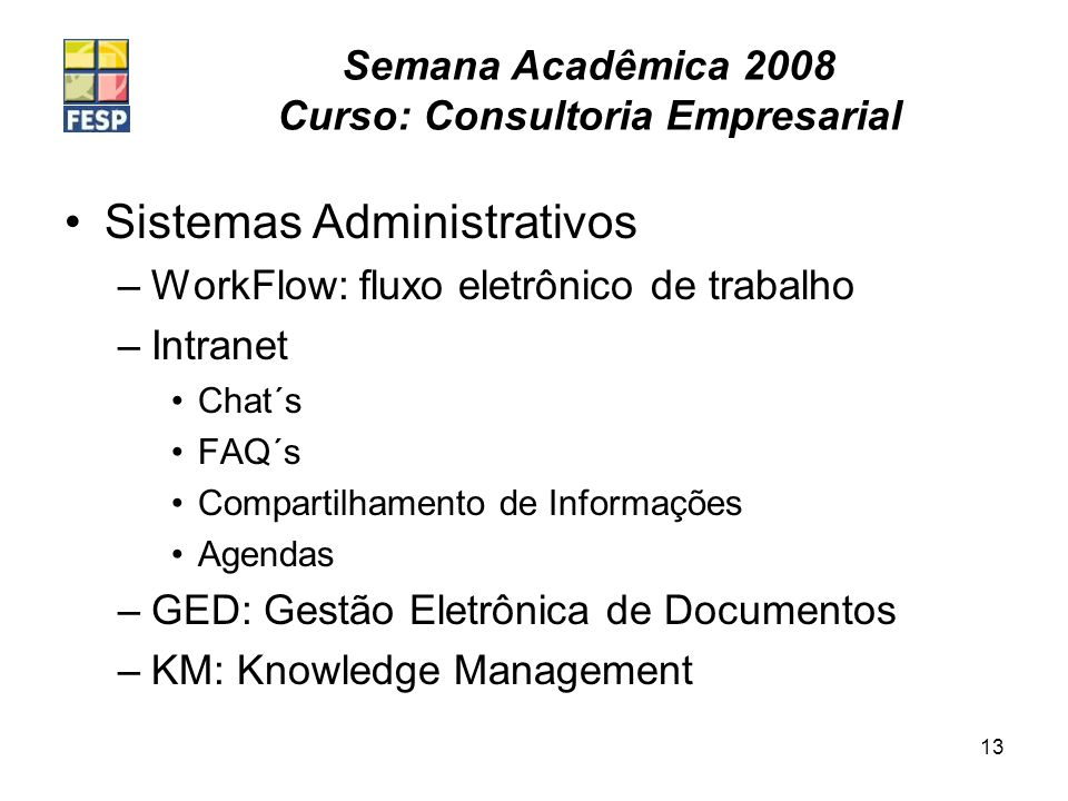 Semana Acadêmica 2008 Curso: Consultoria Empresarial 13 Sistemas Administrativos –WorkFlow: fluxo eletrônico de trabalho –Intranet Chat´s FAQ´s Compartilhamento de Informações Agendas –GED: Gestão Eletrônica de Documentos –KM: Knowledge Management
