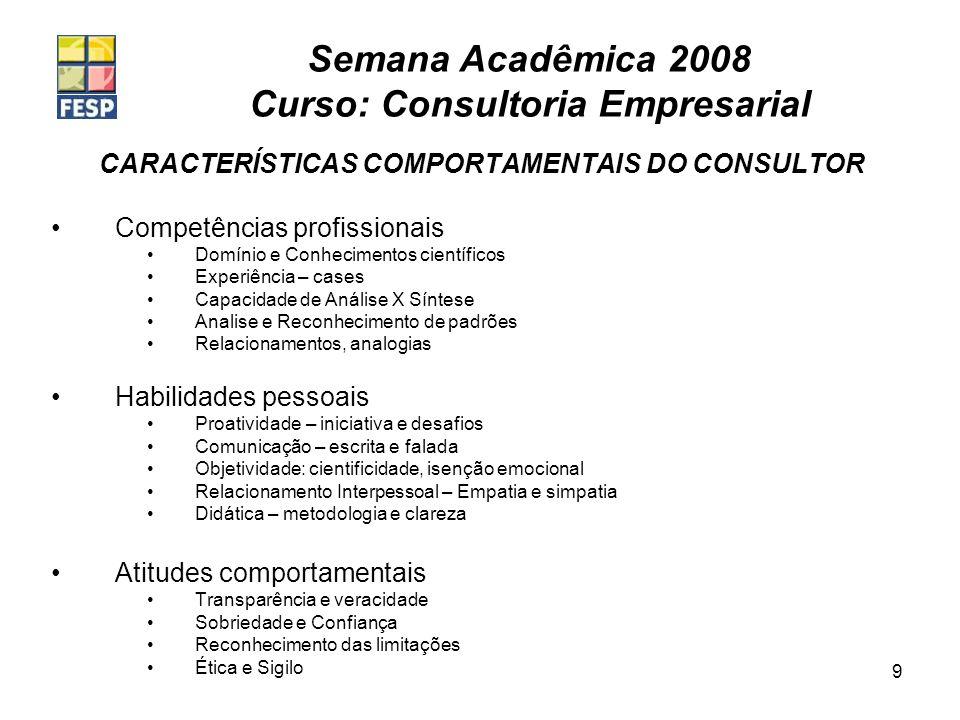 Semana Acadêmica 2008 Curso: Consultoria Empresarial 9 CARACTERÍSTICAS COMPORTAMENTAIS DO CONSULTOR Competências profissionais Domínio e Conhecimentos