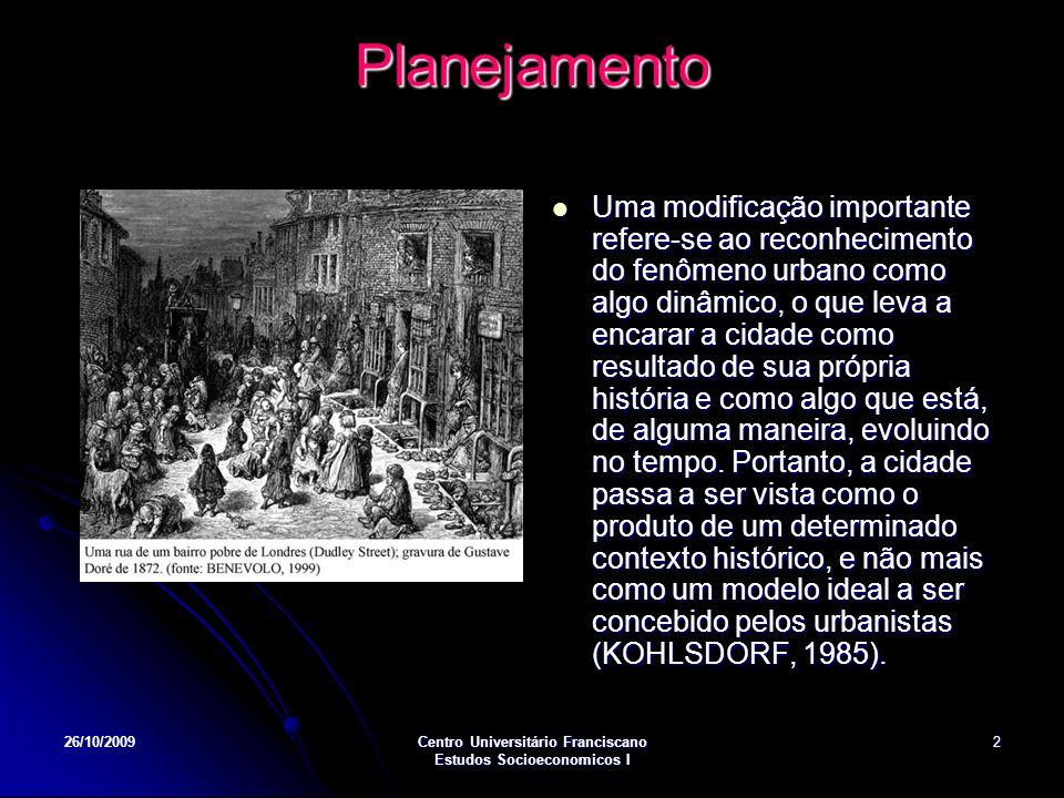 26/10/2009Centro Universitário Franciscano Estudos Socioeconomicos I 2 Planejamento Uma modificação importante refere-se ao reconhecimento do fenômeno urbano como algo dinâmico, o que leva a encarar a cidade como resultado de sua própria história e como algo que está, de alguma maneira, evoluindo no tempo.