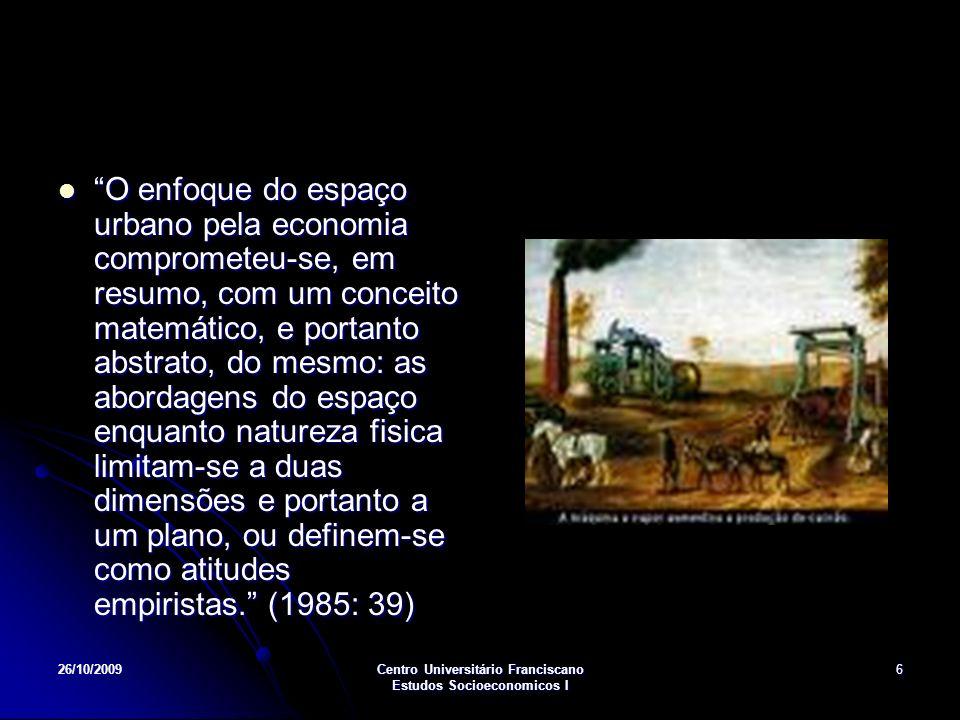26/10/2009Centro Universitário Franciscano Estudos Socioeconomicos I 6 O enfoque do espaço urbano pela economia comprometeu-se, em resumo, com um conceito matemático, e portanto abstrato, do mesmo: as abordagens do espaço enquanto natureza fisica limitam-se a duas dimensões e portanto a um plano, ou definem-se como atitudes empiristas.
