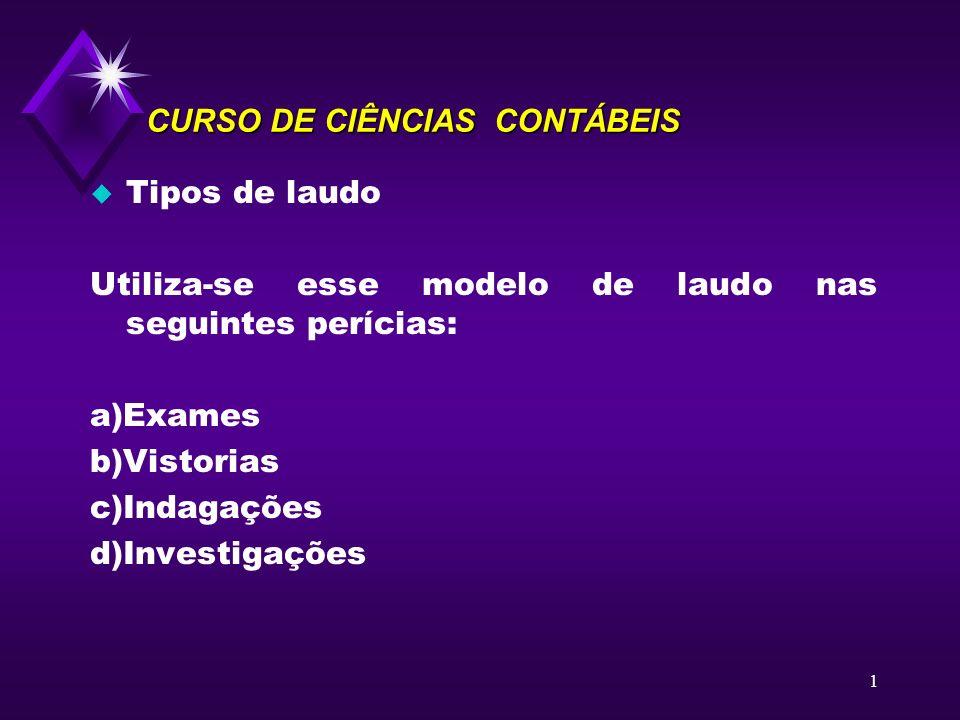 1 CURSO DE CIÊNCIAS CONTÁBEIS u Tipos de laudo Utiliza-se esse modelo de laudo nas seguintes perícias: a)Exames b)Vistorias c)Indagações d)Investigaçõ