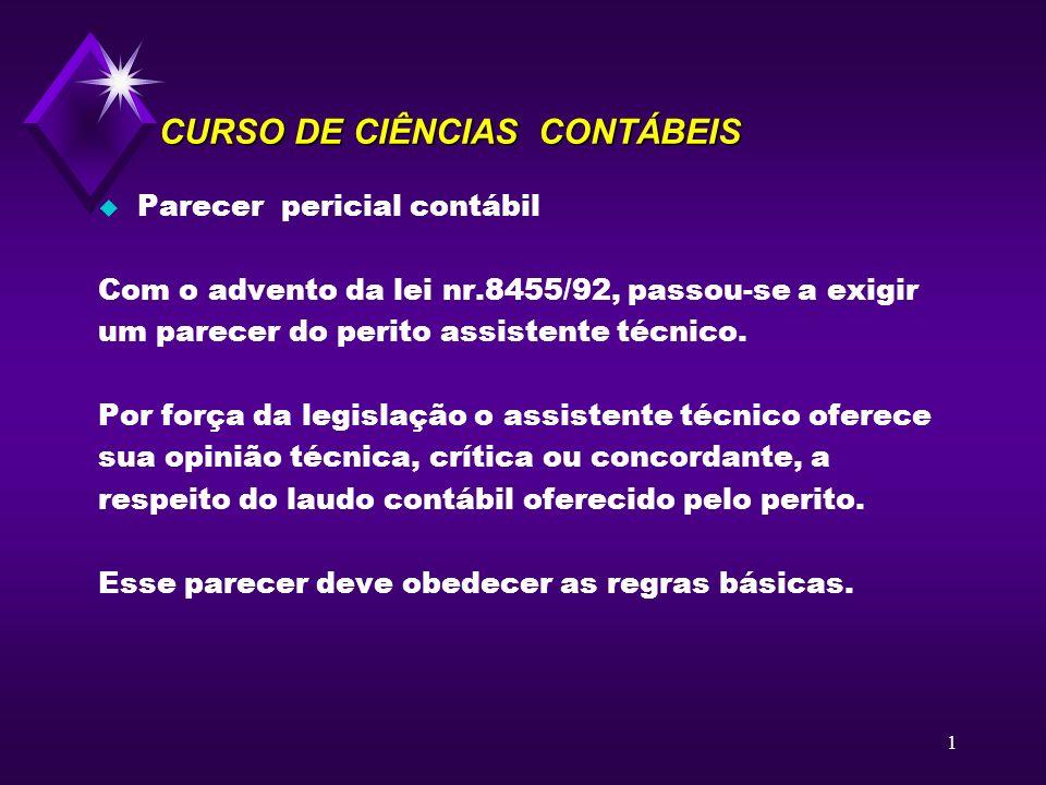 1 CURSO DE CIÊNCIAS CONTÁBEIS u Parecer pericial contábil Com o advento da lei nr.8455/92, passou-se a exigir um parecer do perito assistente técnico.