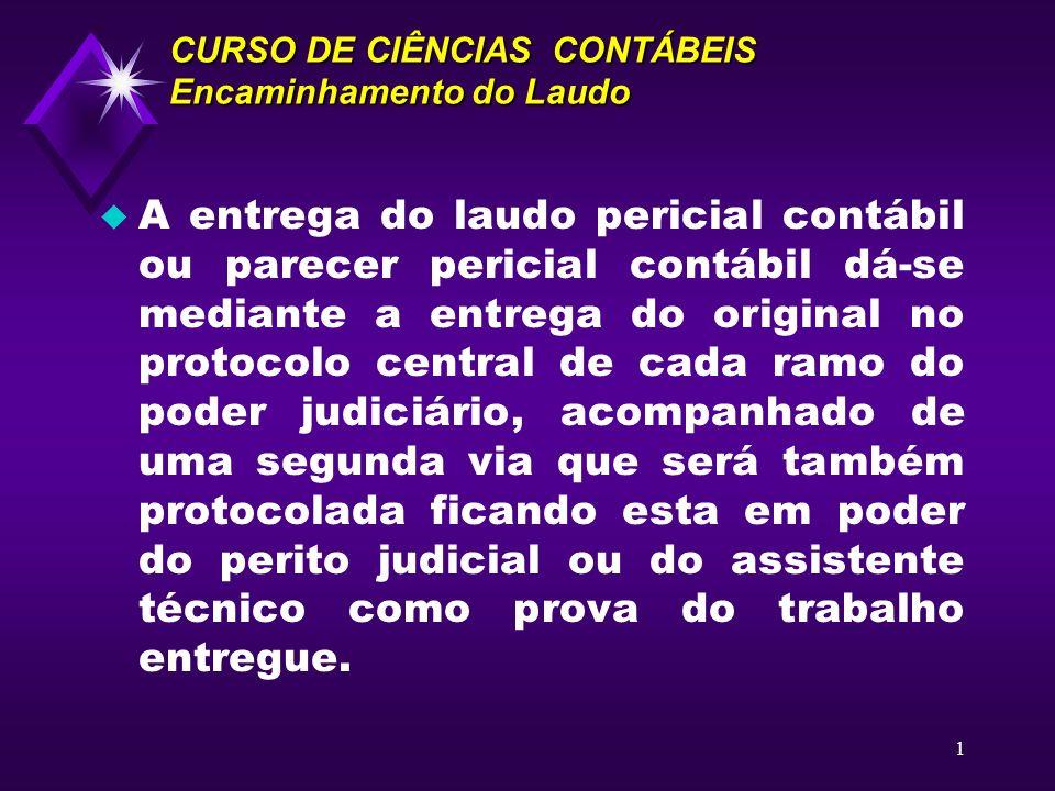1 CURSO DE CIÊNCIAS CONTÁBEIS Encaminhamento do Laudo u A entrega do laudo pericial contábil ou parecer pericial contábil dá-se mediante a entrega do