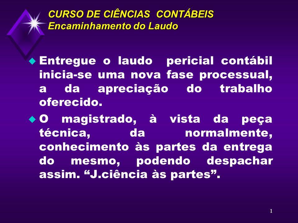 1 CURSO DE CIÊNCIAS CONTÁBEIS Encaminhamento do Laudo u Entregue o laudo pericial contábil inicia-se uma nova fase processual, a da apreciação do trab