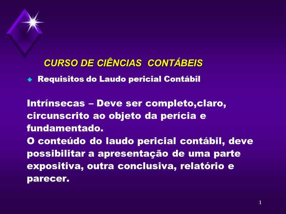 1 CURSO DE CIÊNCIAS CONTÁBEIS u Requisitos do Laudo pericial Contábil Intrínsecas – Deve ser completo,claro, circunscrito ao objeto da perícia e funda
