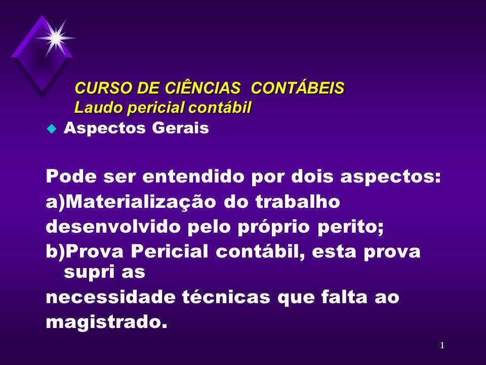 1 CURSO DE CIÊNCIAS CONTÁBEIS Laudo pericial contábil u Aspectos Gerais Pode ser entendido por dois aspectos: a)Materialização do trabalho desenvolvid