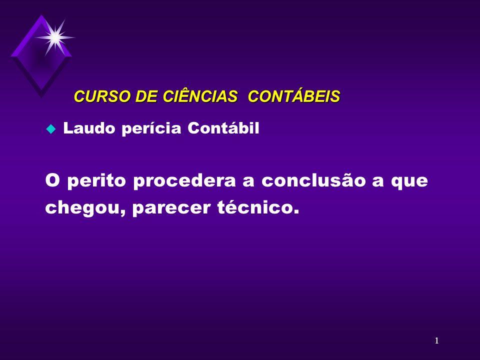 1 CURSO DE CIÊNCIAS CONTÁBEIS u Laudo perícia Contábil O perito procedera a conclusão a que chegou, parecer técnico.