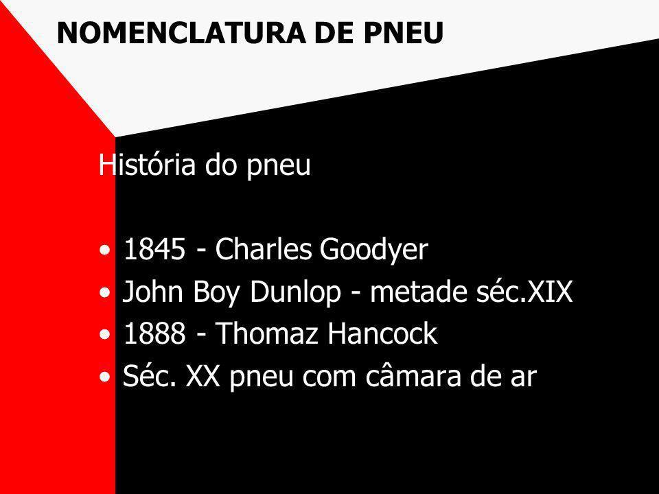 NOMENCLATURA DE PNEU História do pneu 1845 - Charles Goodyer John Boy Dunlop - metade séc.XIX 1888 - Thomaz Hancock Séc. XX pneu com câmara de ar