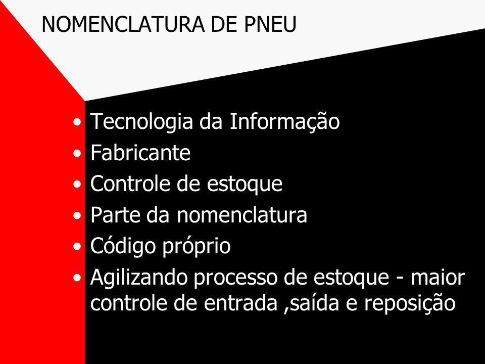 NOMENCLATURA DE PNEU Tecnologia da Informação Fabricante Controle de estoque Parte da nomenclatura Código próprio Agilizando processo de estoque - mai