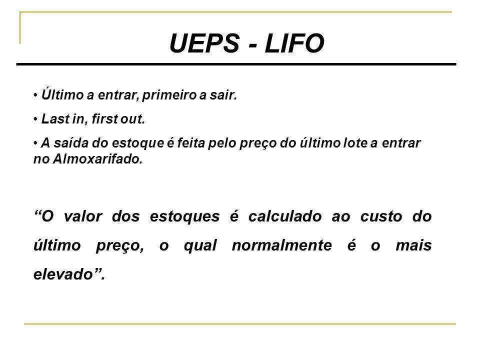 UEPS - LIFO Último a entrar, primeiro a sair. Last in, first out. A saída do estoque é feita pelo preço do último lote a entrar no Almoxarifado. O val