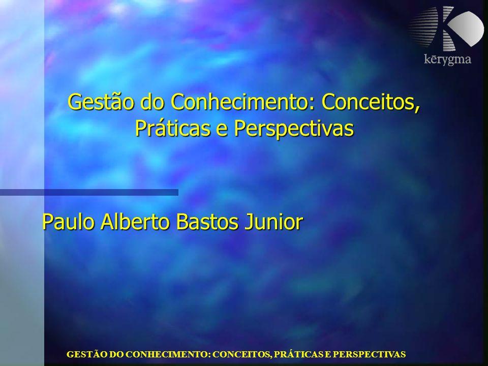 GESTÃO DO CONHECIMENTO: CONCEITOS, PRÁTICAS E PERSPECTIVAS Gestão do Conhecimento: Conceitos, Práticas e Perspectivas Paulo Alberto Bastos Junior