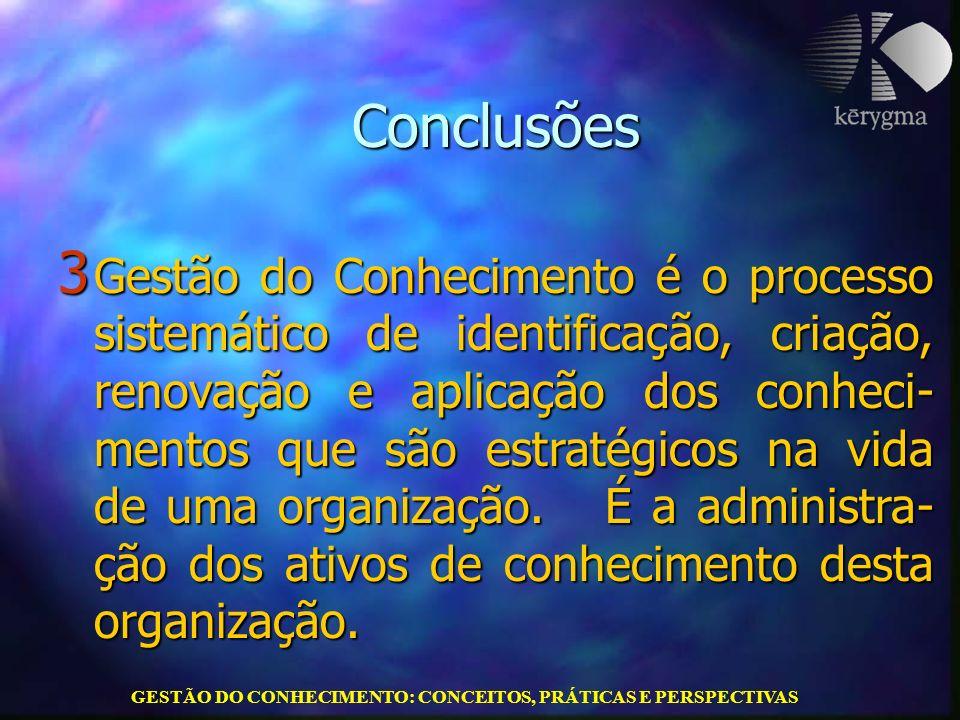 GESTÃO DO CONHECIMENTO: CONCEITOS, PRÁTICAS E PERSPECTIVAS Conclusões 3 Gestão do Conhecimento é o processo sistemático de identificação, criação, ren