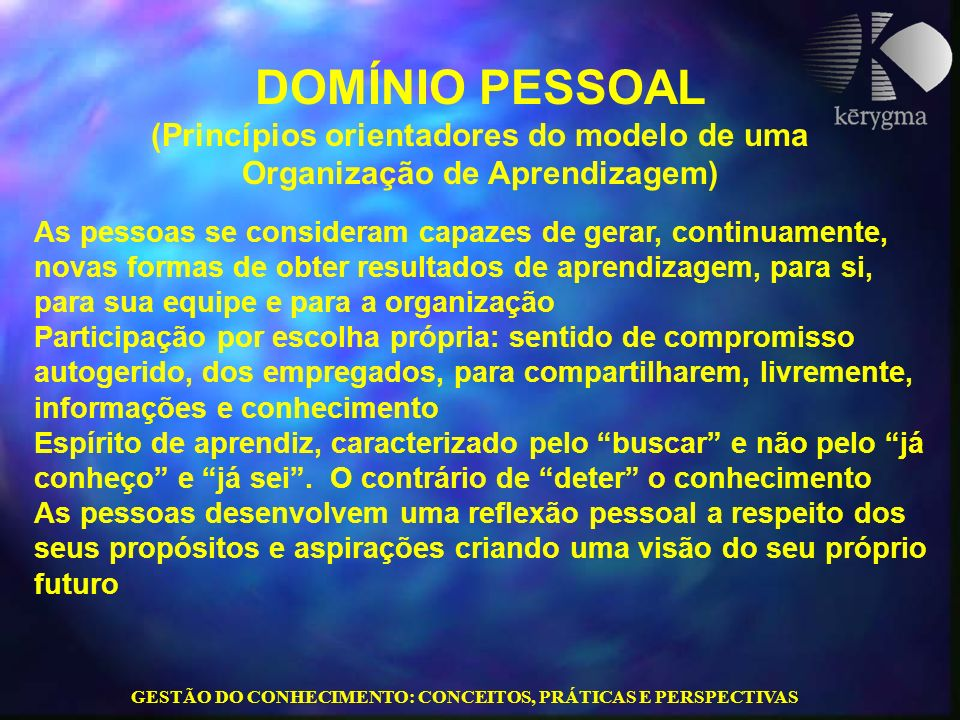 GESTÃO DO CONHECIMENTO: CONCEITOS, PRÁTICAS E PERSPECTIVAS DOMÍNIO PESSOAL (Princípios orientadores do modelo de uma Organização de Aprendizagem) As p