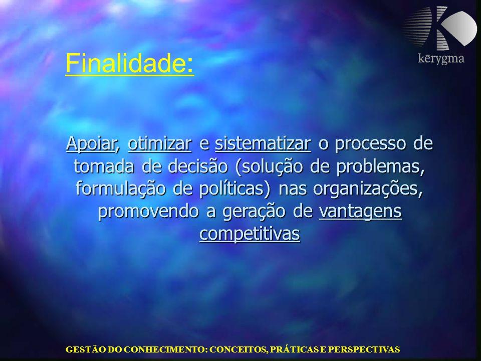 GESTÃO DO CONHECIMENTO: CONCEITOS, PRÁTICAS E PERSPECTIVAS Apoiar, otimizar e sistematizar o processo de tomada de decisão (solução de problemas, form