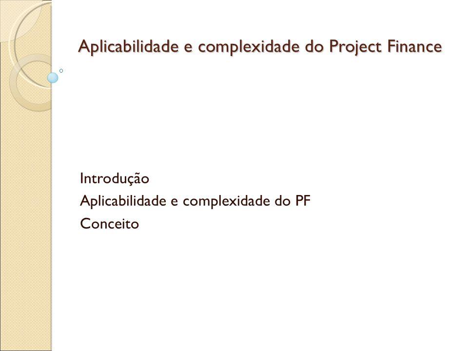 Aplicabilidade e complexidade do Project Finance Obrigações e limitações do PF Tipos de contratos na realização de PFs Contrato de responsabilidade dos acionistas Contrato de construção Contrato de operação Contrato de obrigações ambientais
