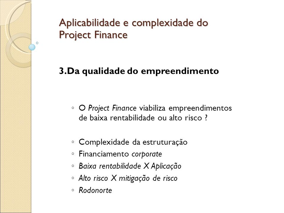 Aplicabilidade e complexidade do Project Finance Obrigações e limitações do PF Alterações e adaptações sempre necessitam de grande esforço de renegociação É um processo de alocação de riscos que quando não definido e alocado de forma apropriada, recairá sobre os acionistas.