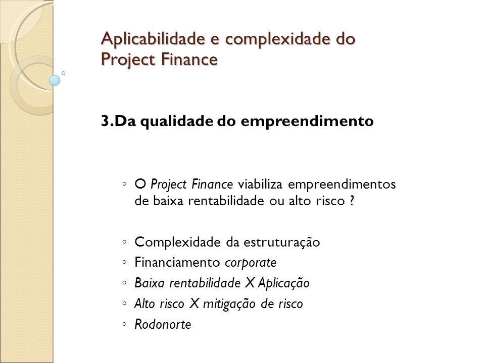 Aplicabilidade e complexidade do Project Finance 3.Da qualidade do empreendimento O Project Finance viabiliza empreendimentos de baixa rentabilidade ou alto risco .