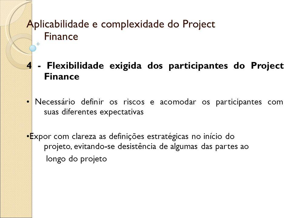 Aplicabilidade e complexidade do Project Finance 4 - Flexibilidade exigida dos participantes do Project Finance Necessário definir os riscos e acomodar os participantes com suas diferentes expectativas Expor com clareza as definições estratégicas no início do projeto, evitando-se desistência de algumas das partes ao longo do projeto