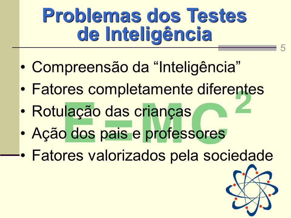Problemas dos Testes de Inteligência Compreensão da Inteligência Fatores completamente diferentes Rotulação das crianças Ação dos pais e professores F