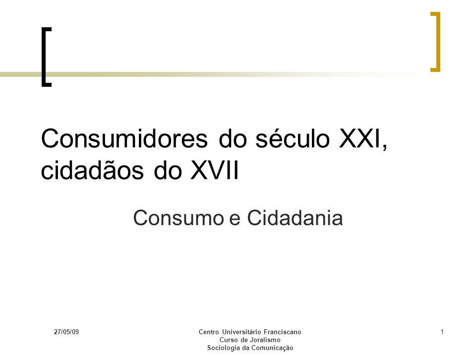 27/05/09Centro Universitário Franciscano Curso de Joralismo Sociologia da Comunicação 1 Consumidores do século XXI, cidadãos do XVII Consumo e Cidadan