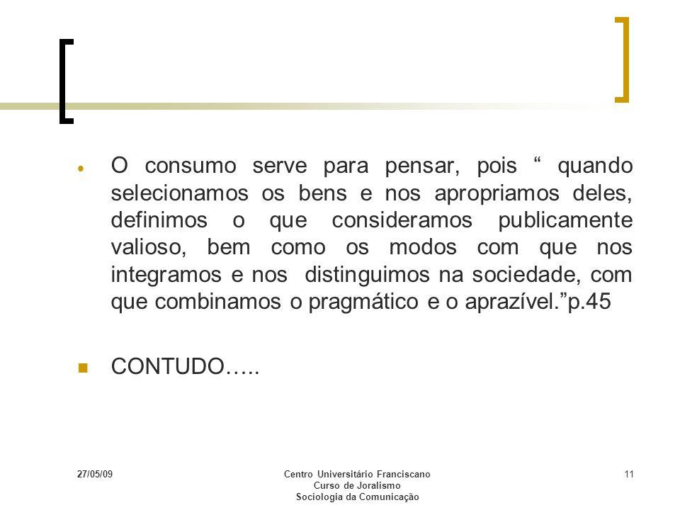 27/05/09Centro Universitário Franciscano Curso de Joralismo Sociologia da Comunicação 11 O consumo serve para pensar, pois quando selecionamos os bens