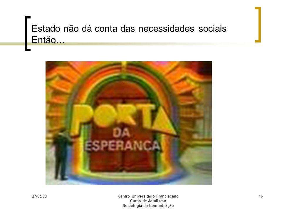 27/05/09Centro Universitário Franciscano Curso de Joralismo Sociologia da Comunicação 16 Estado não dá conta das necessidades sociais Então…