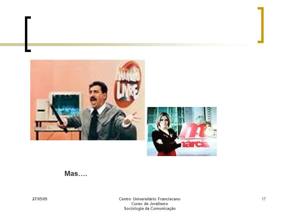 27/05/09Centro Universitário Franciscano Curso de Joralismo Sociologia da Comunicação 17 Mas….