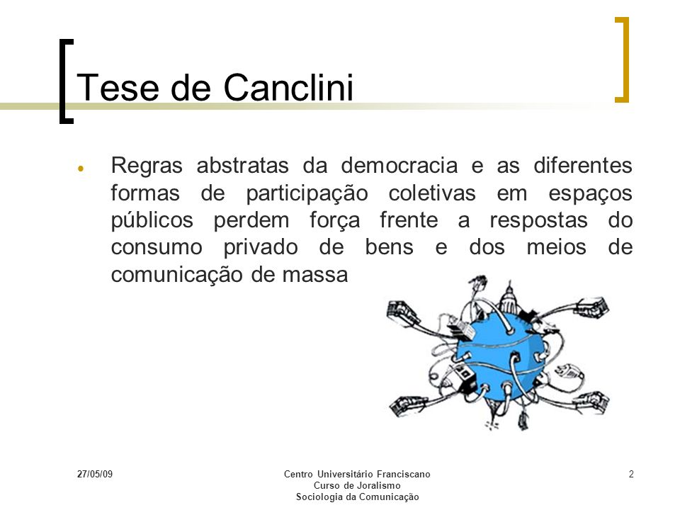27/05/09Centro Universitário Franciscano Curso de Joralismo Sociologia da Comunicação 2 Tese de Canclini Regras abstratas da democracia e as diferente