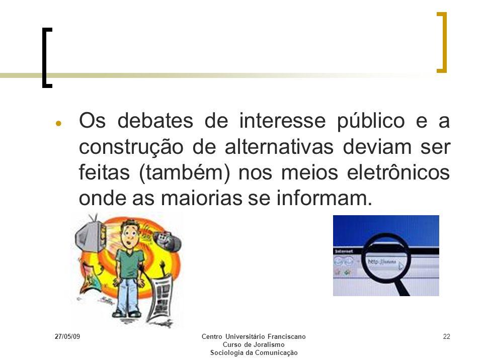 27/05/09Centro Universitário Franciscano Curso de Joralismo Sociologia da Comunicação 22 Os debates de interesse público e a construção de alternativa