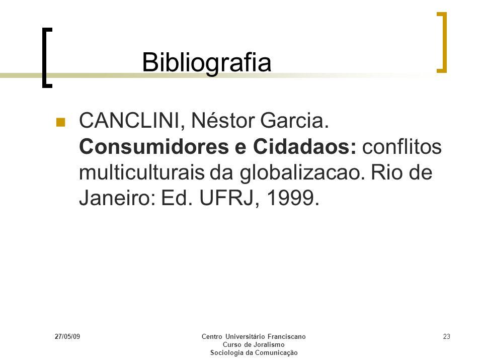 27/05/09Centro Universitário Franciscano Curso de Joralismo Sociologia da Comunicação 23 Bibliografia CANCLINI, Néstor Garcia. Consumidores e Cidadaos
