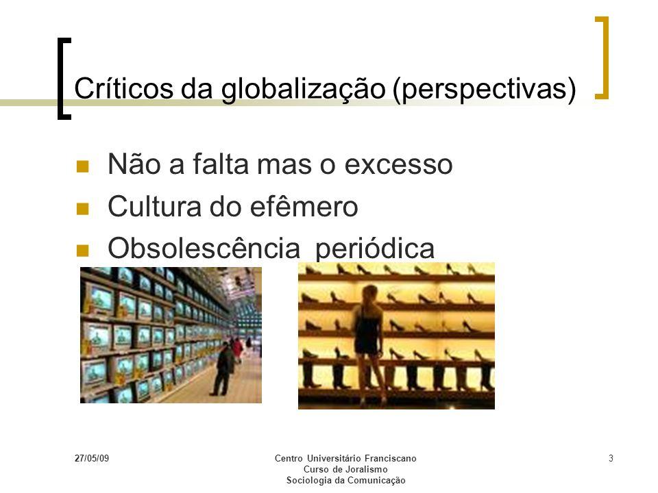 27/05/09Centro Universitário Franciscano Curso de Joralismo Sociologia da Comunicação 3 Críticos da globalização (perspectivas) Não a falta mas o exce