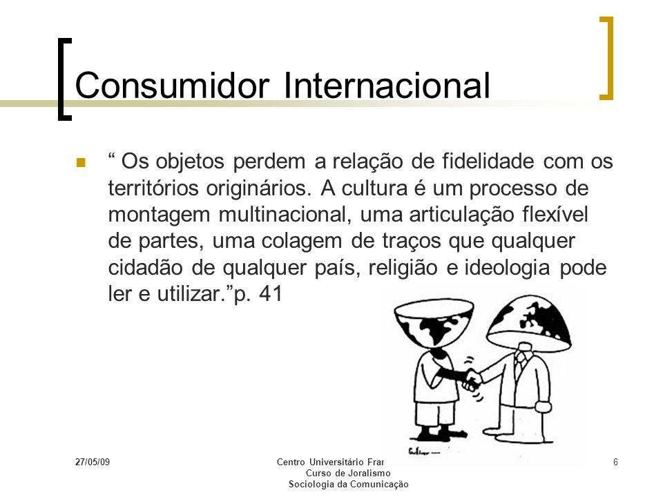 27/05/09Centro Universitário Franciscano Curso de Joralismo Sociologia da Comunicação 6 Consumidor Internacional Os objetos perdem a relação de fideli