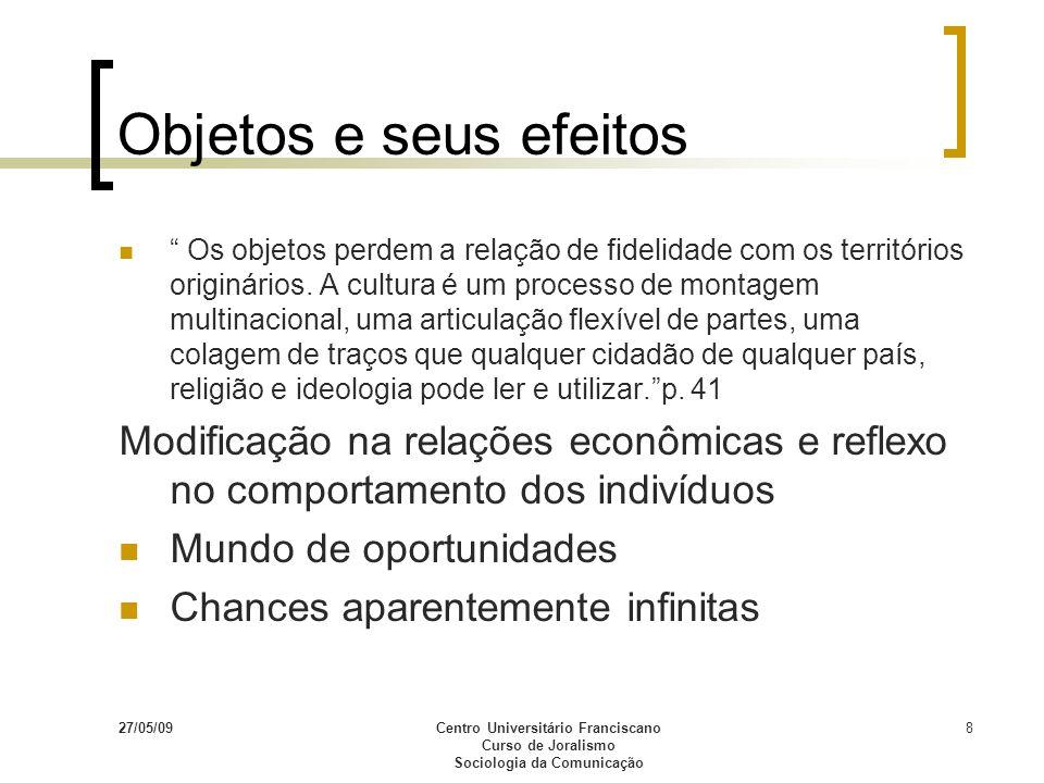 27/05/09Centro Universitário Franciscano Curso de Joralismo Sociologia da Comunicação 8 Objetos e seus efeitos Os objetos perdem a relação de fidelida