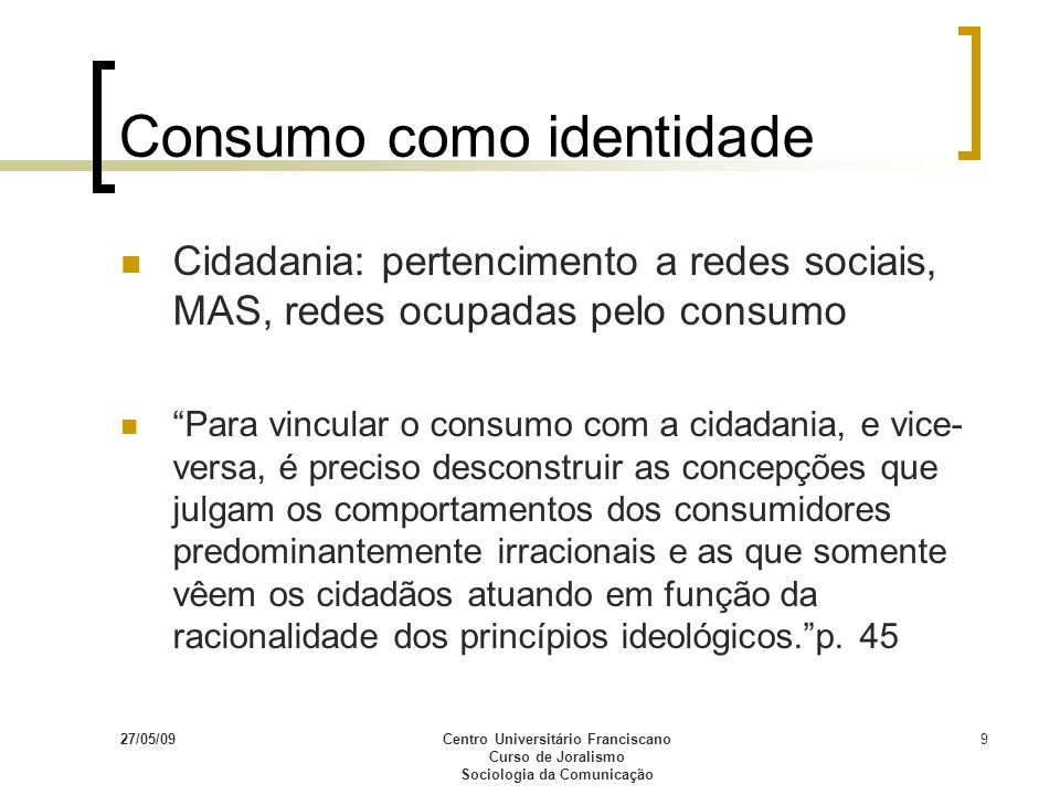 27/05/09Centro Universitário Franciscano Curso de Joralismo Sociologia da Comunicação 9 Consumo como identidade Cidadania: pertencimento a redes socia