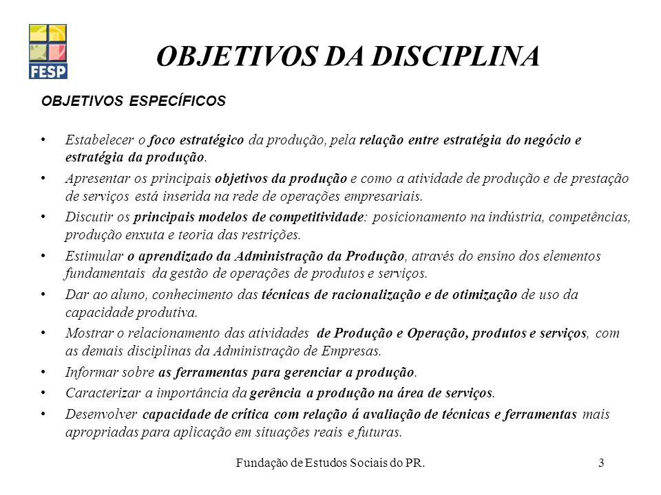 Fundação de Estudos Sociais do PR.4 EMENTA E PLANO DE ENSINO 1.CONTEXTUALIZAÇÃO 2.HISTÓRICO 3.ESTRATÉGIAS DE PRODUÇÃO E OPERAÇÕES 4.AVALIAÇÕES QUANTITATIVAS 5.PROJETO DO PRODUTO / SERVIÇO 6.O PROCESSO - SISTEMA DE PRODUÇÃO 7.ESTUDO LOCACIONAL E LAY-OUT 8.ESTUDO DO TRABALHO 9.MÉTODOS DE PRODUÇÃO E CAPACIDADE 10.ADMINISTRAÇÃO DE MATERIAIS - COMPRAS 11.GESTÃO E AVALIAÇÃO DE ESTOQUES 12.GESTÃO DE PROJETOS 13.PLANEJAMENTO E CONTROLE DA PRODUÇÃO 14.PLANEJAMENTO E CONTROLE DA CADEIA PRODUTIVA 15.MANUTENÇÃO 16.PLANEJAMENTO E CONTROLE DA QUALIDADE
