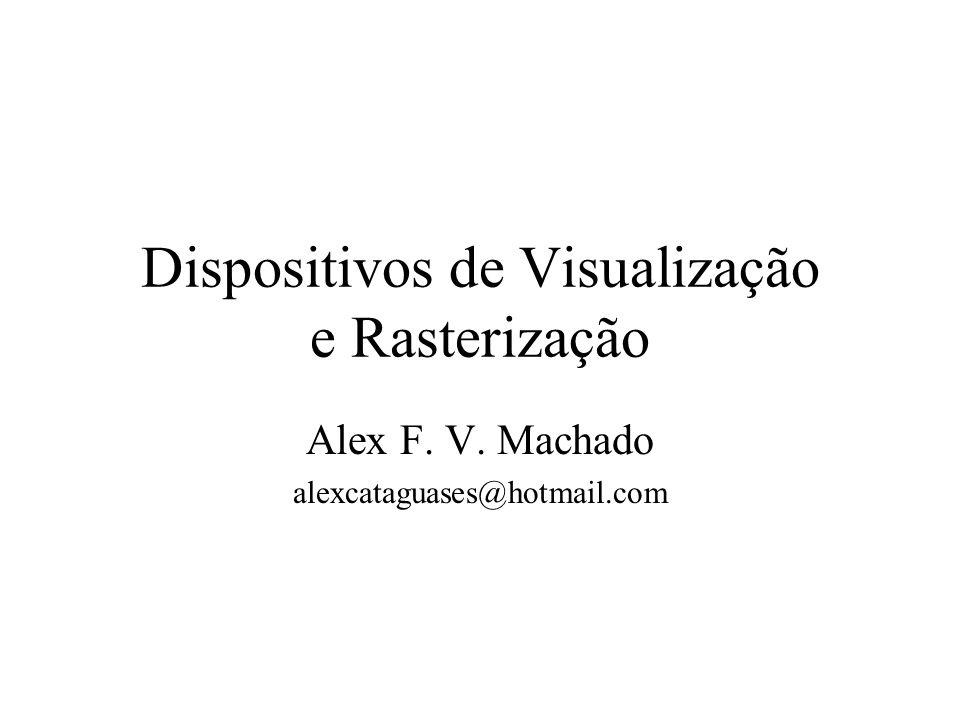 Dispositivos de Visualização Toda imagem criada através de recursos computacionais deve ser representada em algum dispositivo físico que permita a sua visualização.