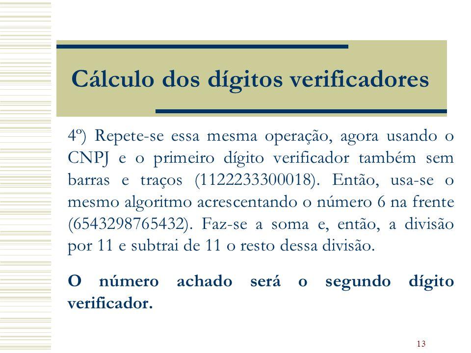13 Cálculo dos dígitos verificadores 4º) Repete-se essa mesma operação, agora usando o CNPJ e o primeiro dígito verificador também sem barras e traços (1122233300018).