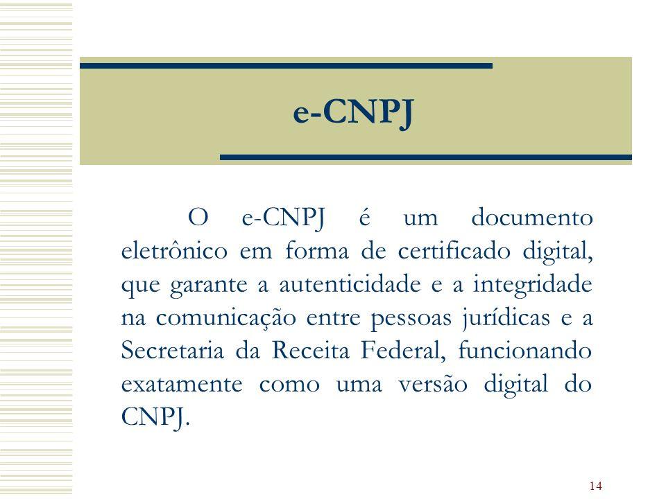 14 e-CNPJ O e-CNPJ é um documento eletrônico em forma de certificado digital, que garante a autenticidade e a integridade na comunicação entre pessoas jurídicas e a Secretaria da Receita Federal, funcionando exatamente como uma versão digital do CNPJ.