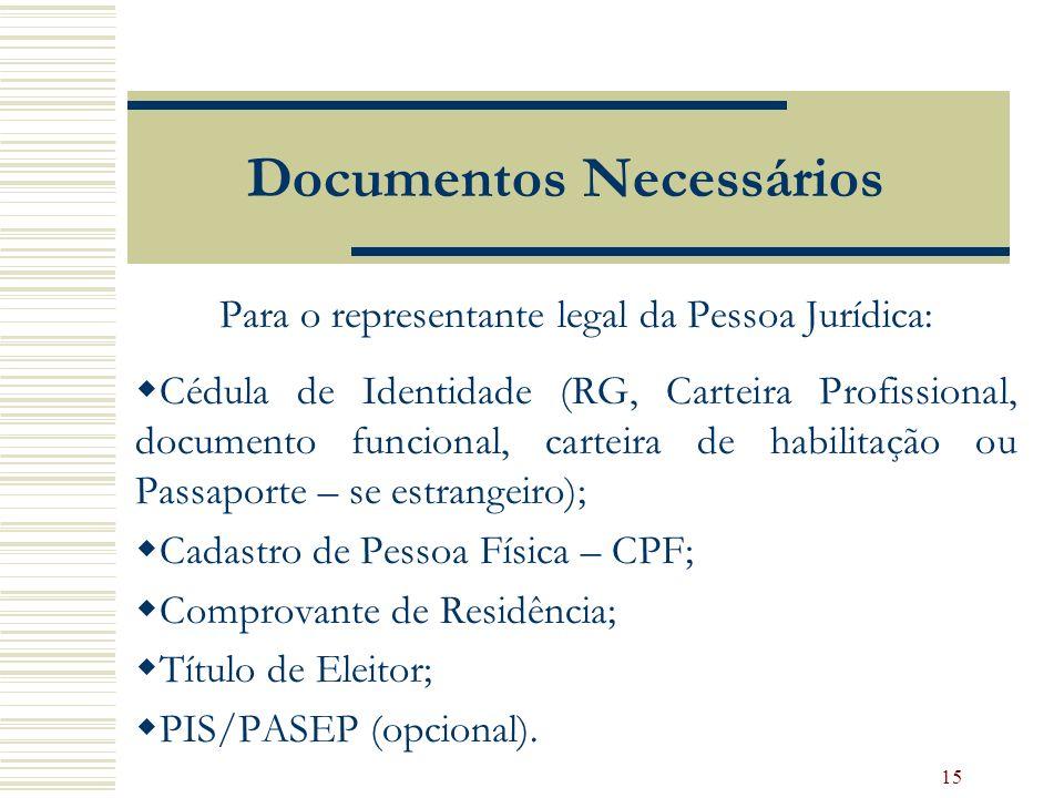 15 Documentos Necessários Para o representante legal da Pessoa Jurídica: Cédula de Identidade (RG, Carteira Profissional, documento funcional, carteira de habilitação ou Passaporte – se estrangeiro); Cadastro de Pessoa Física – CPF; Comprovante de Residência; Título de Eleitor; PIS/PASEP (opcional).