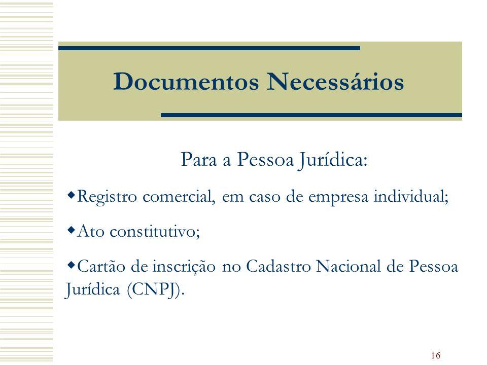 16 Documentos Necessários Para a Pessoa Jurídica: Registro comercial, em caso de empresa individual; Ato constitutivo; Cartão de inscrição no Cadastro