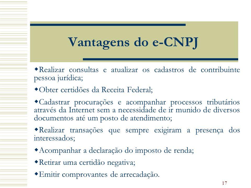 17 Vantagens do e-CNPJ Realizar consultas e atualizar os cadastros de contribuinte pessoa jurídica; Obter certidões da Receita Federal; Cadastrar proc