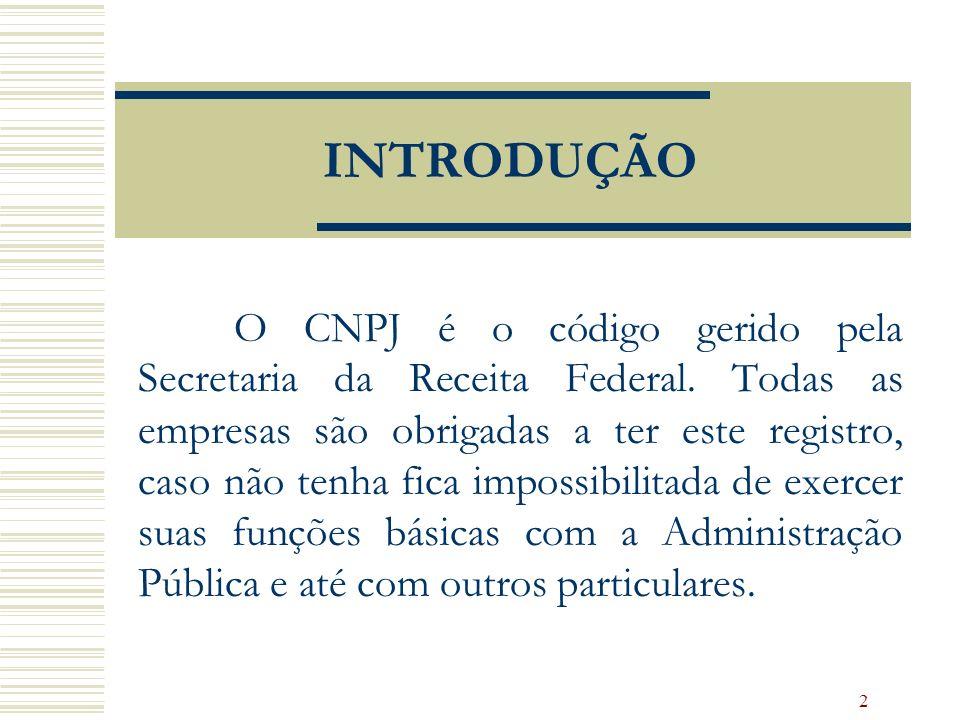 2 INTRODUÇÃO O CNPJ é o código gerido pela Secretaria da Receita Federal. Todas as empresas são obrigadas a ter este registro, caso não tenha fica imp