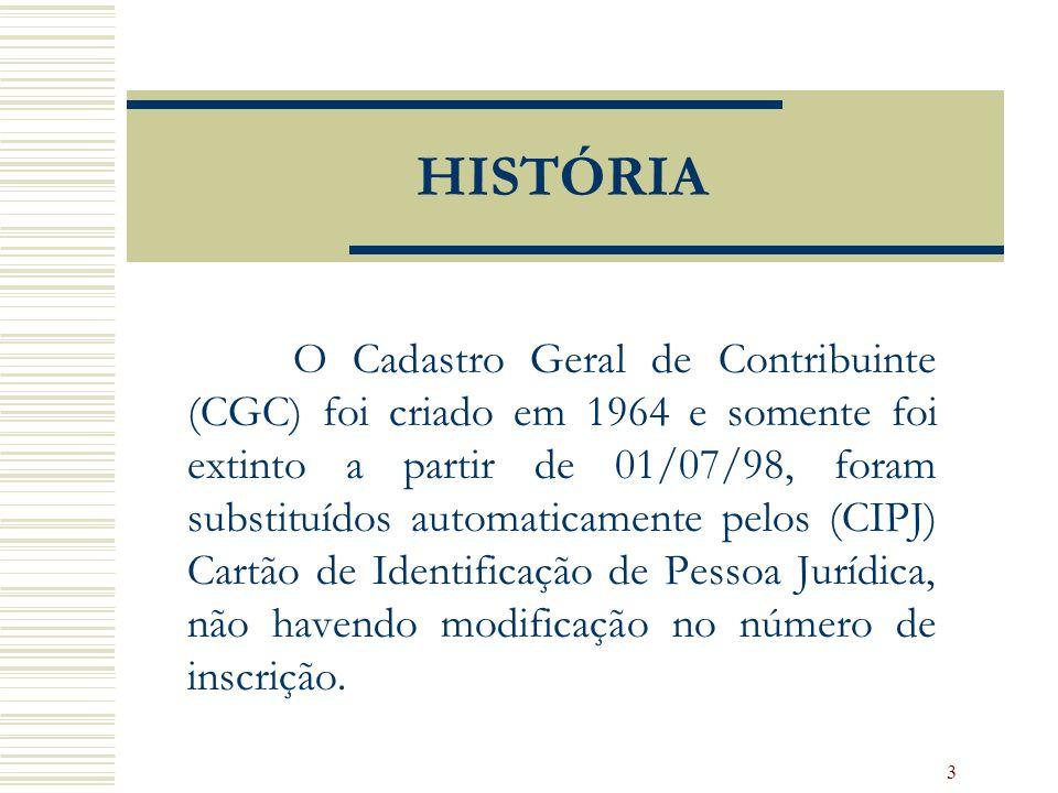 3 HISTÓRIA O Cadastro Geral de Contribuinte (CGC) foi criado em 1964 e somente foi extinto a partir de 01/07/98, foram substituídos automaticamente pelos (CIPJ) Cartão de Identificação de Pessoa Jurídica, não havendo modificação no número de inscrição.
