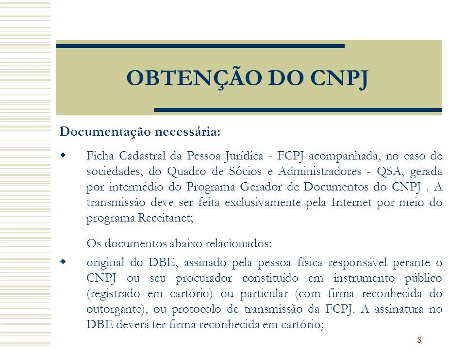 8 OBTENÇÃO DO CNPJ Documentação necessária: Ficha Cadastral da Pessoa Jurídica - FCPJ acompanhada, no caso de sociedades, do Quadro de Sócios e Admini