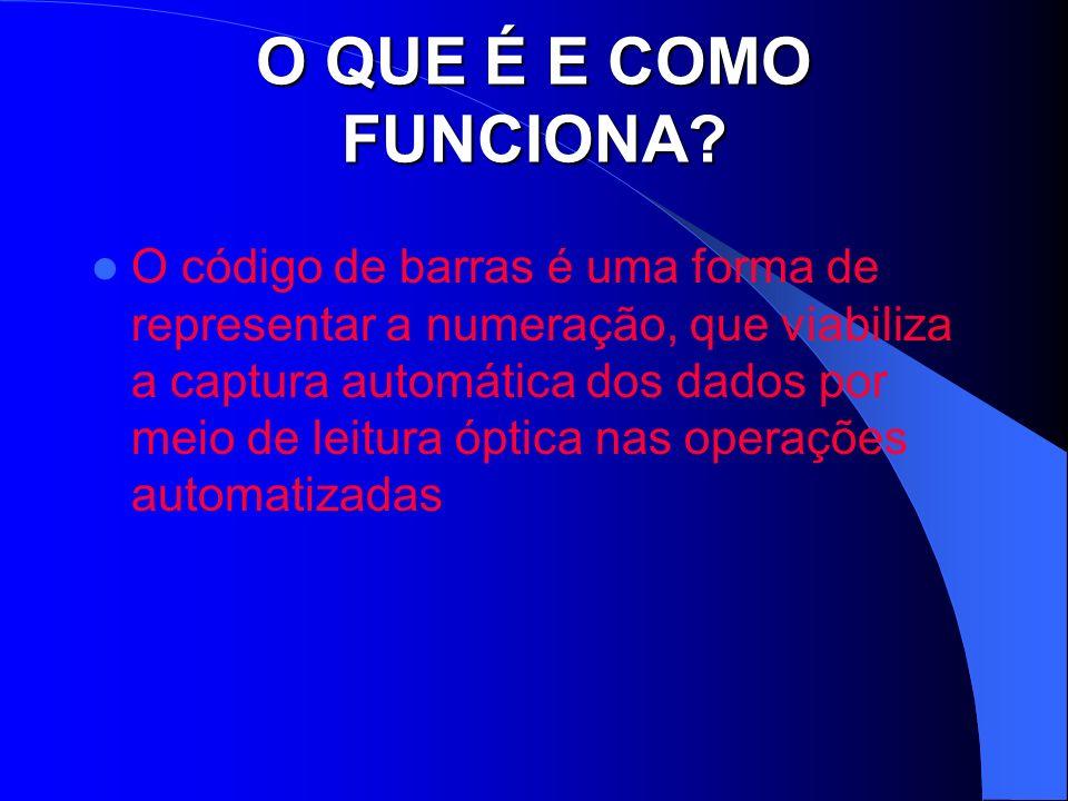 O QUE É E COMO FUNCIONA? O código de barras é uma forma de representar a numeração, que viabiliza a captura automática dos dados por meio de leitura ó