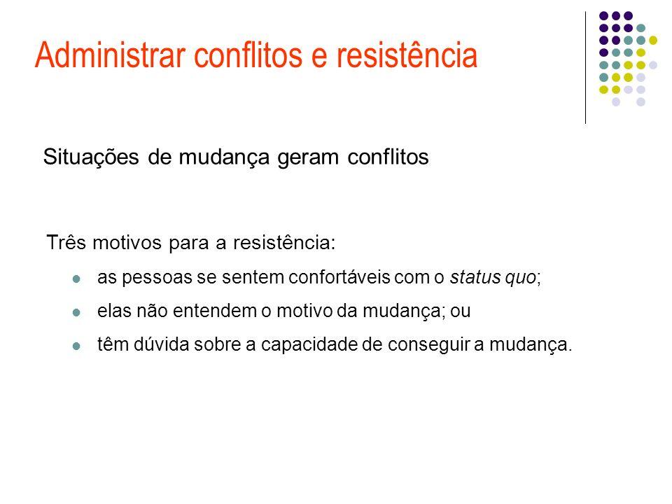 Administrar conflitos e resistência Situações de mudança geram conflitos Três motivos para a resistência: as pessoas se sentem confortáveis com o stat